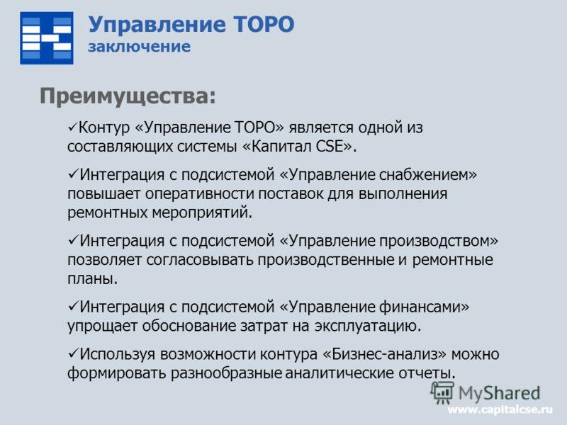 Управление ТОРО заключение www.capitalcse.ru Преимущества: Контур «Управление ТОРО» является одной из составляющих системы «Капитал CSE». Интеграция с подсистемой «Управление снабжением» повышает оперативности поставок для выполнения ремонтных меропр