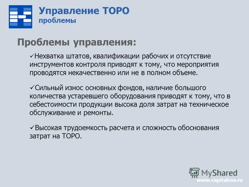 Управление ТОРО проблемы www.capitalcse.ru Проблемы управления: Нехватка штатов, квалификации рабочих и отсутствие инструментов контроля приводят к тому, что мероприятия проводятся некачественно или не в полном объеме. Сильный износ основных фондов,