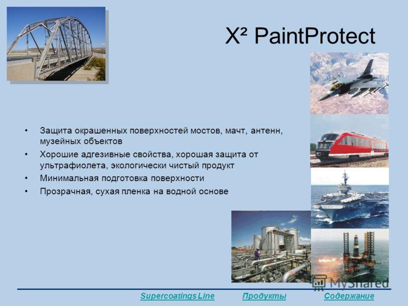 X² PaintProtect Защита окрашенных поверхностей мостов, мачт, антенн, музейных объектов Хорошие адгезивные свойства, хорошая защита от ультрафиолета, экологически чистый продукт Минимальная подготовка поверхности Прозрачная, сухая пленка на водной осн