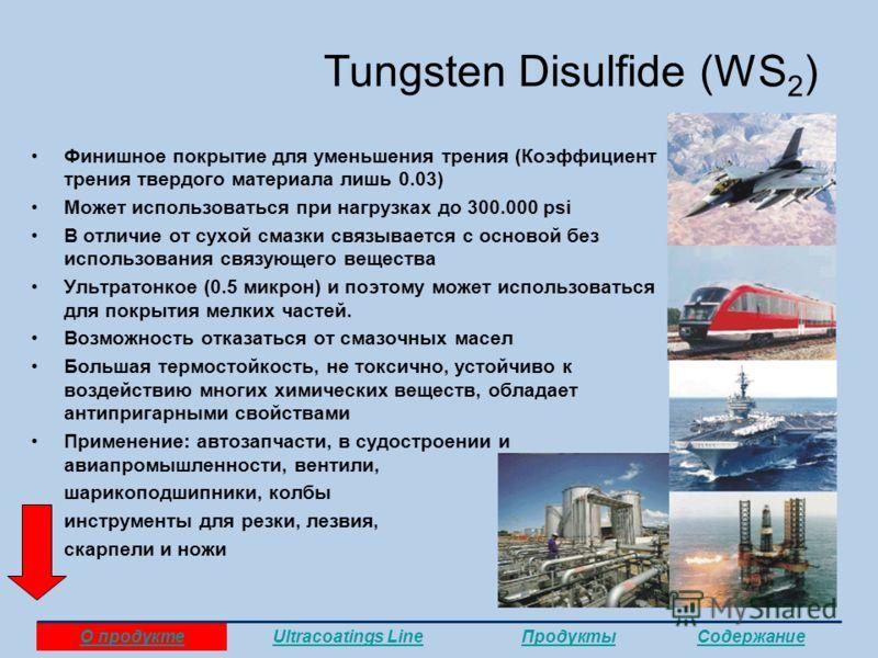 Tungsten Disulfide (WS 2 ) Финишное покрытие для уменьшения трения (Коэффициент трения твердого материала лишь 0.03) Может использоваться при нагрузках до 300.000 psi В отличие от сухой смазки связывается с основой без использования связующего вещест