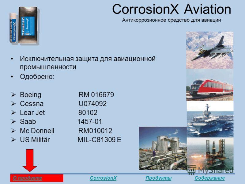 CorrosionX Aviation Антикоррозионное средство для авиации Исключительная защита для авиационной промышленности Одобрено: Boeing RM 016679 Cessna U074092 Lear Jet 80102 Saab 1457-01 Mc Donnell RM010012 US Militär MIL-C81309 E О продуктеCorrosionXПроду