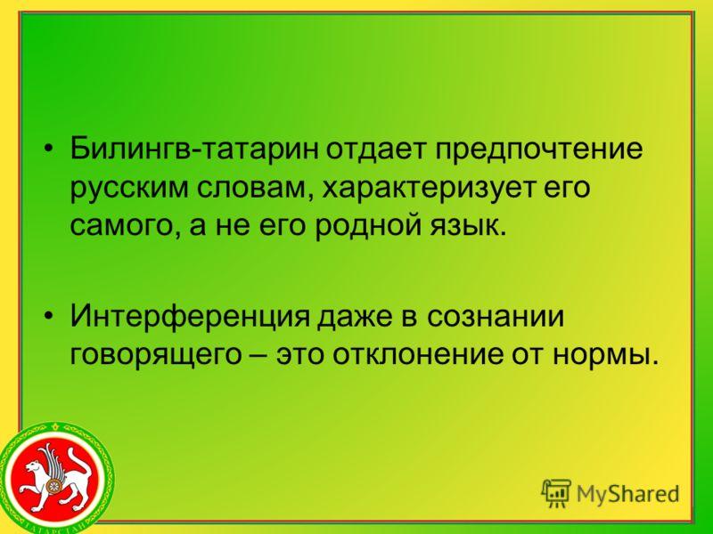 Билингв-татарин отдает предпочтение русским словам, характеризует его самого, а не его родной язык. Интерференция даже в сознании говорящего – это отклонение от нормы.