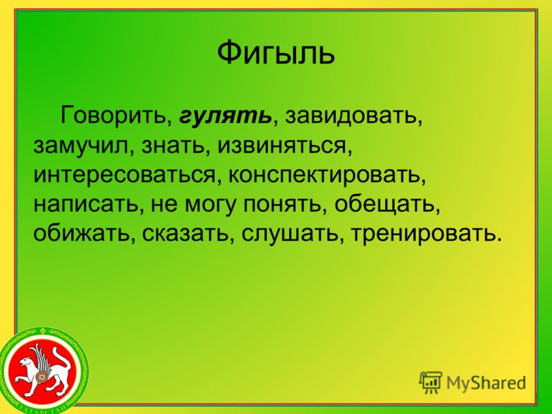 Фигыль Говорить, гулять, завидовать, замучил, знать, извиняться, интересоваться, конспектировать, написать, не могу понять, обещать, обижать, сказать, слушать, тренировать.
