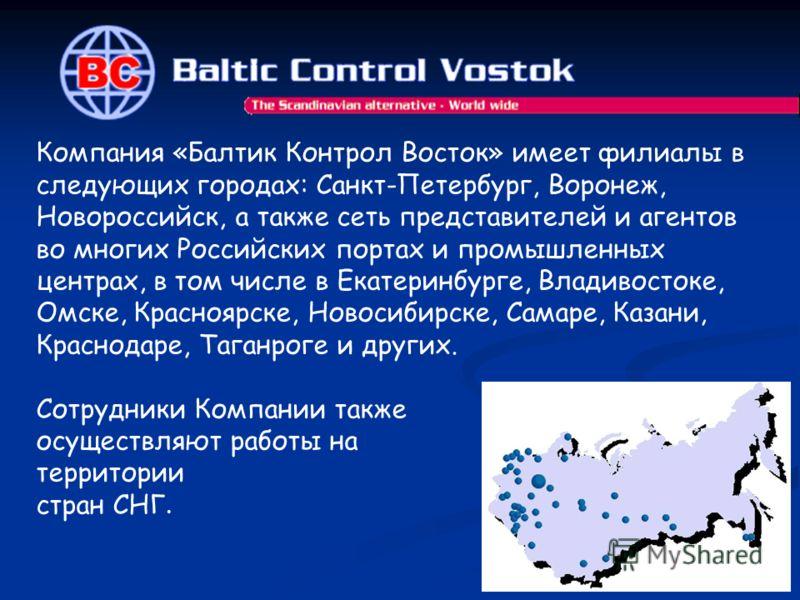 Компания «Балтик Контрол Восток» имеет филиалы в следующих городах: Санкт-Петербург, Воронеж, Новороссийск, а также сеть представителей и агентов во многих Российских портах и промышленных центрах, в том числе в Екатеринбурге, Владивостоке, Омске, Кр