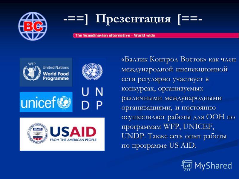 -==] Презентация [==- «Балтик Контрол Восток» как член международной инспекционной сети регулярно участвует в конкурсах, организуемых различными международными организациями, и постоянно осуществляет работы для ООН по программам WFP, UNICEF, UNDP. Та