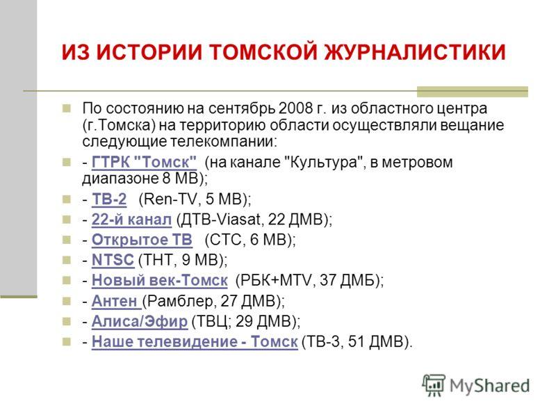 ИЗ ИСТОРИИ ТОМСКОЙ ЖУРНАЛИСТИКИ По состоянию на сентябрь 2008 г. из областного центра (г.Томска) на территорию области осуществляли вещание следующие телекомпании: - ГТРК