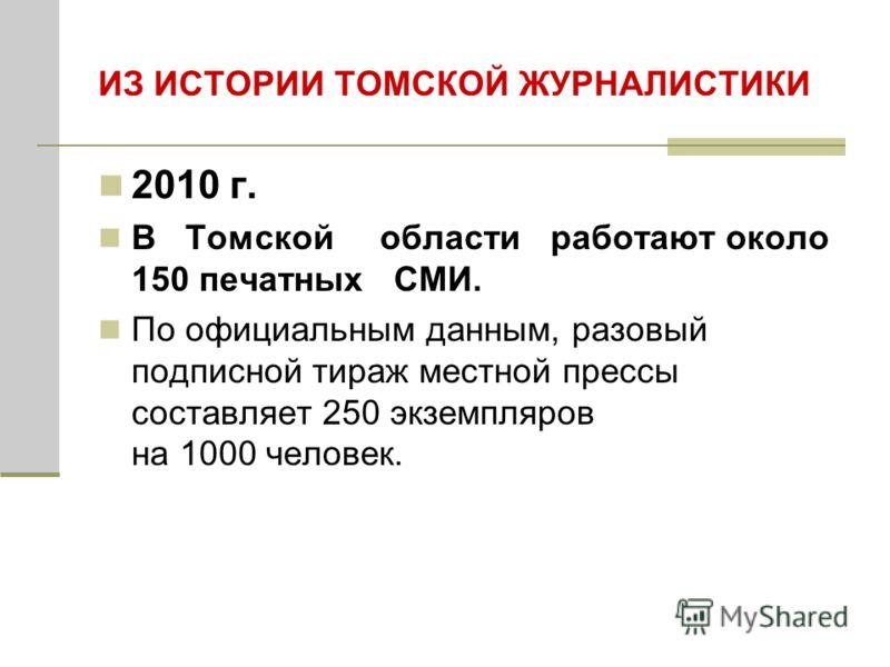 ИЗ ИСТОРИИ ТОМСКОЙ ЖУРНАЛИСТИКИ 2010 г. В Томской области работают около 150 печатных СМИ. По официальным данным, разовый подписной тираж местной прессы составляет 250 экземпляров на 1000 человек.