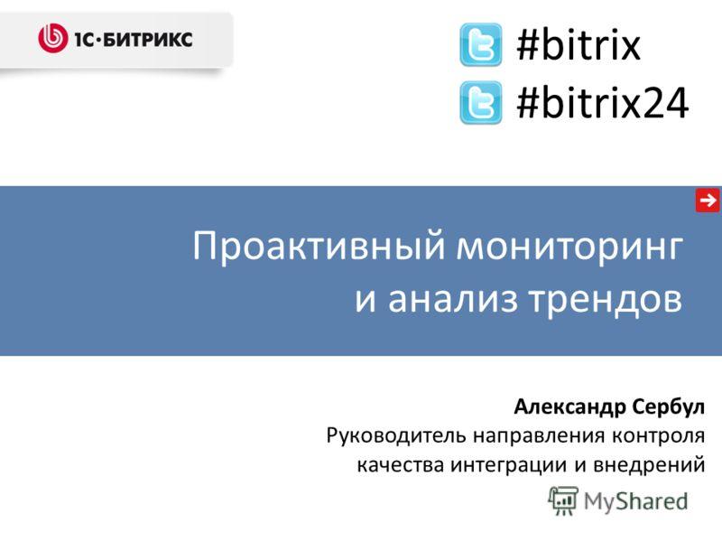 Александр Сербул Руководитель направления контроля качества интеграции и внедрений Проактивный мониторинг и анализ трендов #bitrix #bitrix24