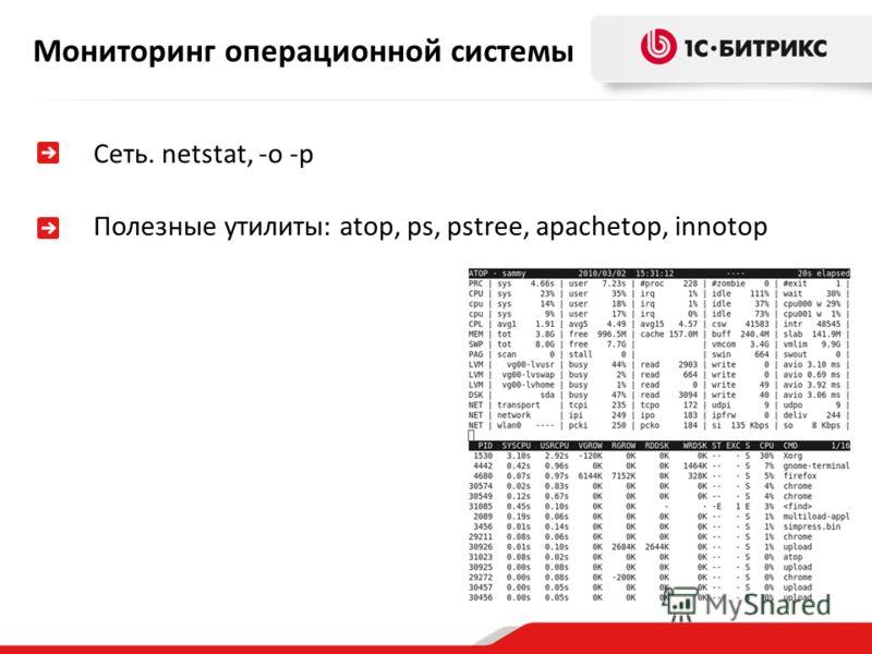Мониторинг операционной системы Сеть. netstat, -o -p Полезные утилиты: atop, ps, pstree, apachetop, innotop