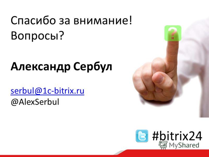 Спасибо за внимание! Вопросы? Александр Сербул serbul@1c-bitrix.ru @AlexSerbul #bitrix24