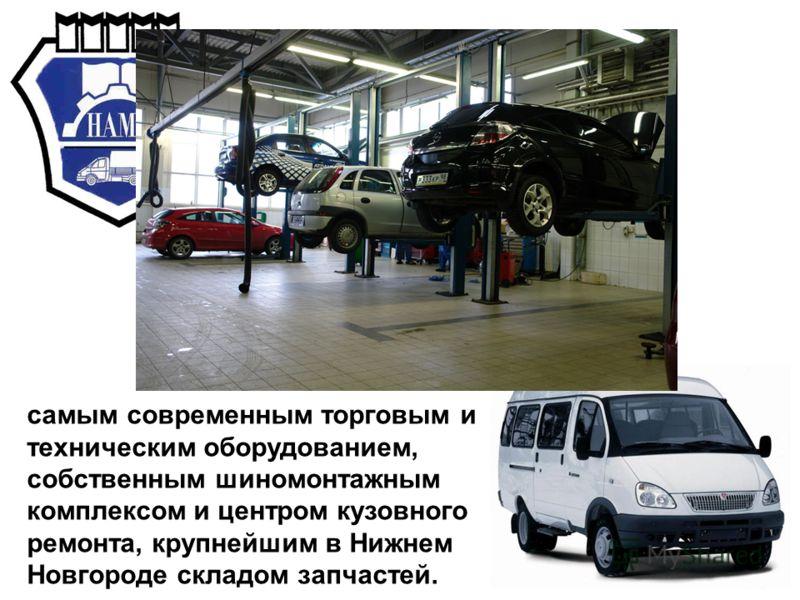 самым современным торговым и техническим оборудованием, собственным шиномонтажным комплексом и центром кузовного ремонта, крупнейшим в Нижнем Новгороде складом запчастей.