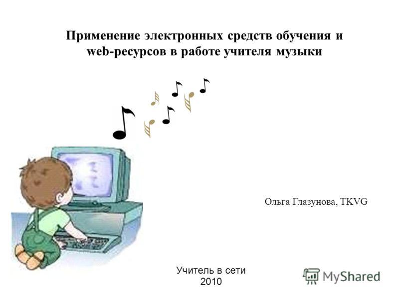 Применение электронных средств обучения и web-ресурсов в работе учителя музыки Учитель в сети 2010 Ольга Глазунова, TKVG
