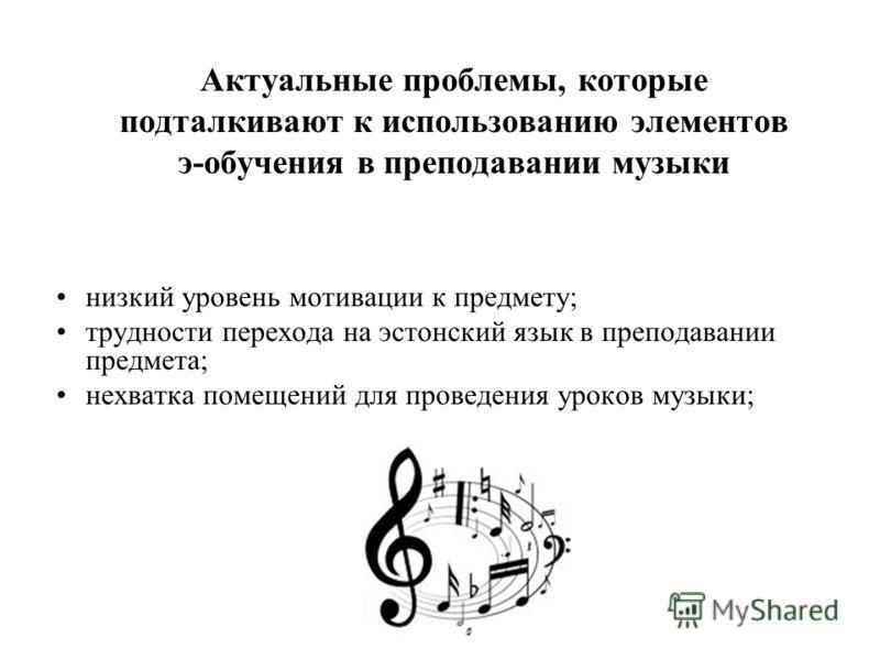 Актуальные проблемы, которые подталкивают к использованию элементов э-обучения в преподавании музыки низкий уровень мотивации к предмету; трудности перехода на эстонский язык в преподавании предмета; нехватка помещений для проведения уроков музыки;