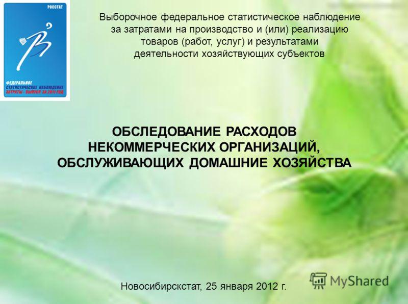 ОБСЛЕДОВАНИЕ РАСХОДОВ НЕКОММЕРЧЕСКИХ ОРГАНИЗАЦИЙ, ОБСЛУЖИВАЮЩИХ ДОМАШНИЕ ХОЗЯЙСТВА Новосибирскстат, 25 января 2012 г. Выборочное федеральное статистическое наблюдение за затратами на производство и (или) реализацию товаров (работ, услуг) и результата