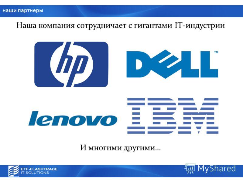наши партнеры Наша компания сотрудничает с гигантами IT-индустрии И многими другими…