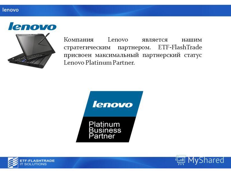 lenovo Компания Lenovo является нашим стратегическим партнером. ETF-FlashTrade присвоен максимальный партнерский статус Lenovo Platinum Partner.