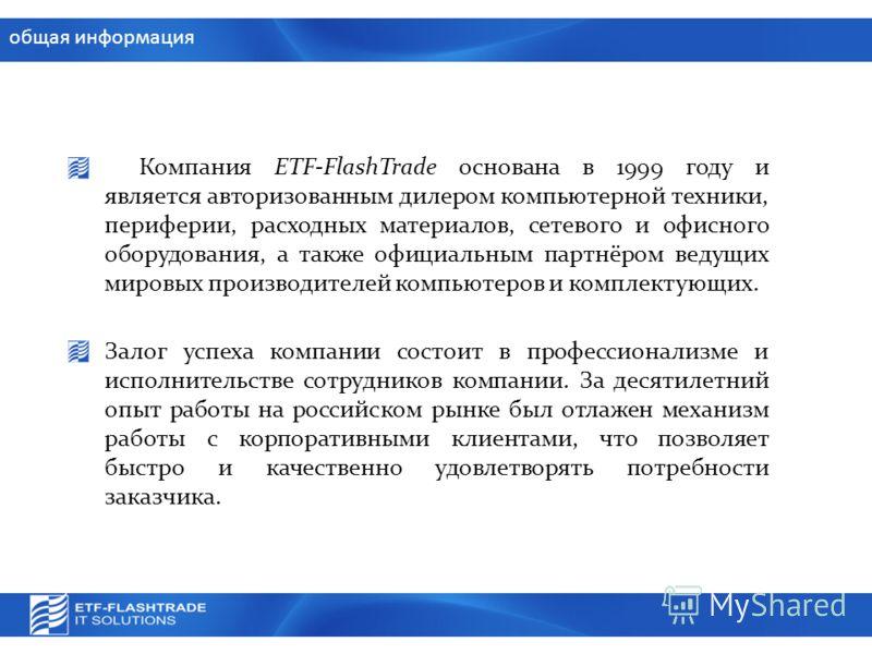 общая информация Компания ETF-FlashTrade основана в 1999 году и является авторизованным дилером компьютерной техники, периферии, расходных материалов, сетевого и офисного оборудования, а также официальным партнёром ведущих мировых производителей комп