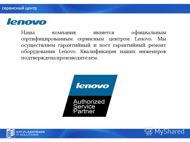 сервисный центр Наша компания является официальным сертифицированным сервисным центром Lenovo. Мы осуществляем гарантийный и пост гарантийный ремонт оборудования Lenovo. Квалификация наших инженеров подтверждена производителем.