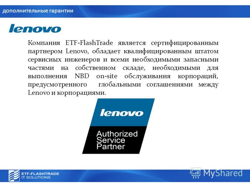 дополнительные гарантии Компания ETF-FlashTrade является сертифицированным партнером Lenovo, обладает квалифицированным штатом сервисных инженеров и всеми необходимыми запасными частями на собственном складе, необходимыми для выполнения NBD on-site о