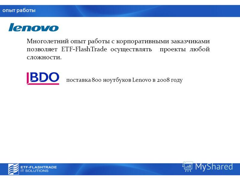 опыт работы Многолетний опыт работы с корпоративными заказчиками позволяет ETF-FlashTrade осуществлять проекты любой сложности. поставка 800 ноутбуков Lenovo в 2008 году