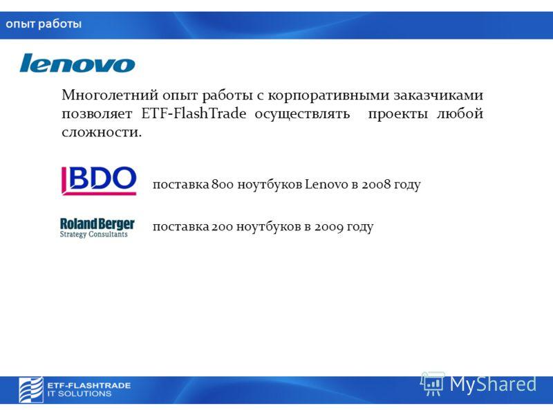 опыт работы Многолетний опыт работы с корпоративными заказчиками позволяет ETF-FlashTrade осуществлять проекты любой сложности. поставка 800 ноутбуков Lenovo в 2008 году поставка 200 ноутбуков в 2009 году