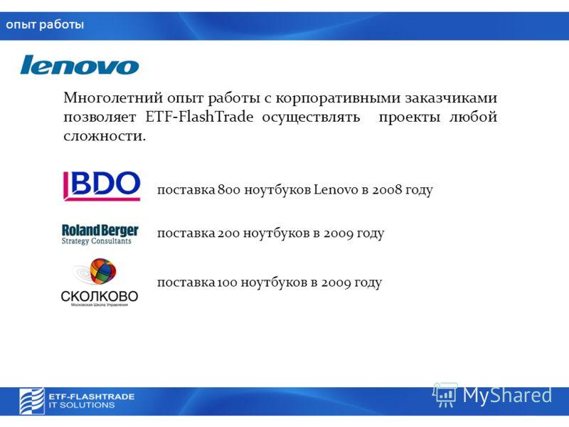 опыт работы Многолетний опыт работы с корпоративными заказчиками позволяет ETF-FlashTrade осуществлять проекты любой сложности. поставка 800 ноутбуков Lenovo в 2008 году поставка 200 ноутбуков в 2009 году поставка 100 ноутбуков в 2009 году