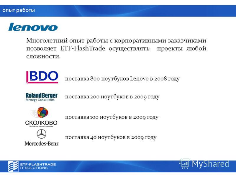 опыт работы Многолетний опыт работы с корпоративными заказчиками позволяет ETF-FlashTrade осуществлять проекты любой сложности. поставка 800 ноутбуков Lenovo в 2008 году поставка 200 ноутбуков в 2009 году поставка 100 ноутбуков в 2009 году поставка 4