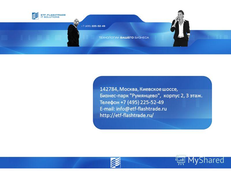 142784, Москва, Киевское шоссе, Бизнес-парк Румянцево, корпус 2, 3 этаж. Телефон +7 (495) 225-52-49 E-mail: info@etf-flashtrade.ru http://etf-flashtrade.ru/