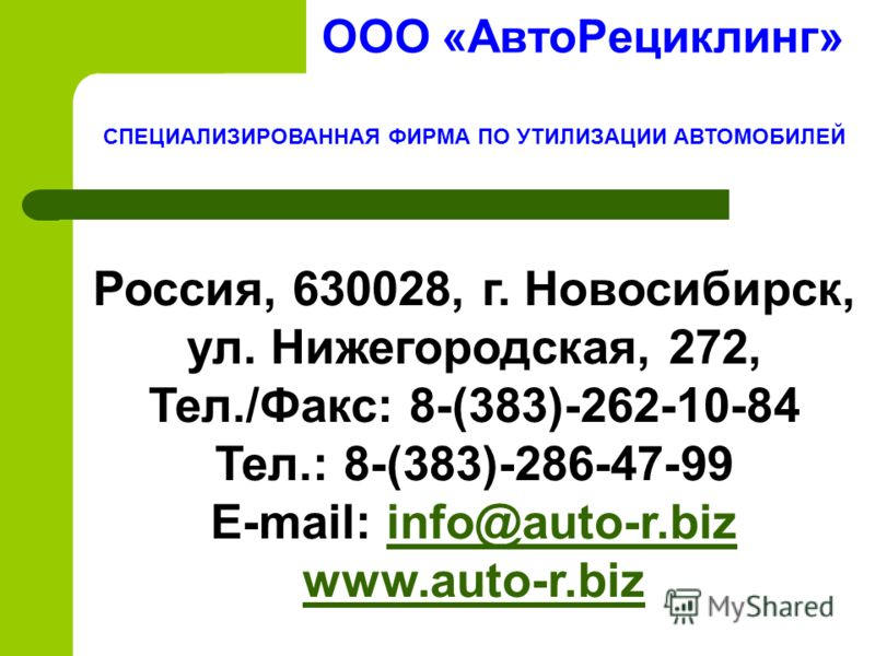 ООО «АвтоРециклинг» СПЕЦИАЛИЗИРОВАННАЯ ФИРМА ПО УТИЛИЗАЦИИ АВТОМОБИЛЕЙ Россия, 630028, г. Новосибирск, ул. Нижегородская, 272, Тел./Факс: 8-(383)-262-10-84 Тел.: 8-(383)-286-47-99 E-mail: info@auto-r.bizinfo@auto-r.biz www.auto-r.biz