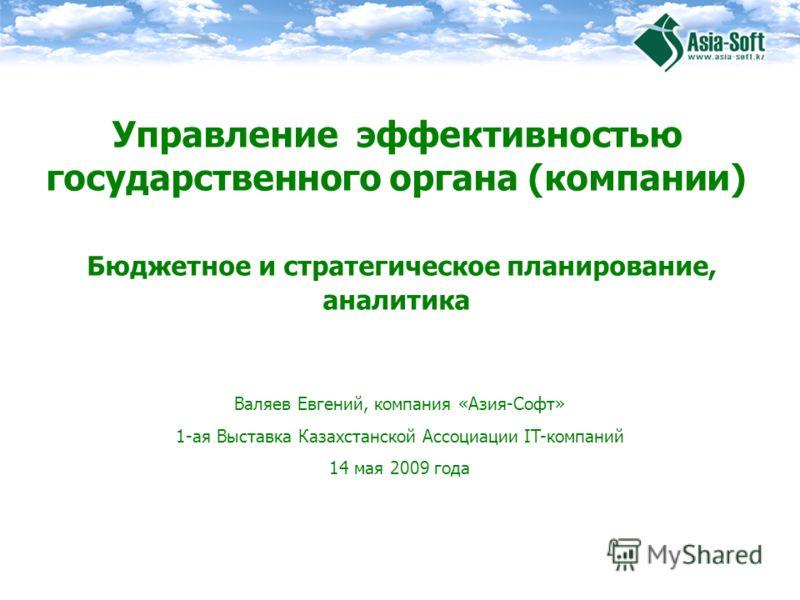 Валяев Евгений, компания «Азия-Софт» 1-ая Выставка Казахстанской Ассоциации IT-компаний 14 мая 2009 года Управление эффективностью государственного органа (компании) Бюджетное и стратегическое планирование, аналитика