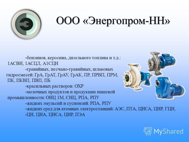 ООО «Энергопром-НН» ООО «Энергопром-НН» Насосы, поставляемые компанией ООО «Энергопром-НН», применяются для перекачивания следующих жидкостей: - чистой воды производственно-технического назначения и других, сходных с водой жидкостей: насосы типа К, К