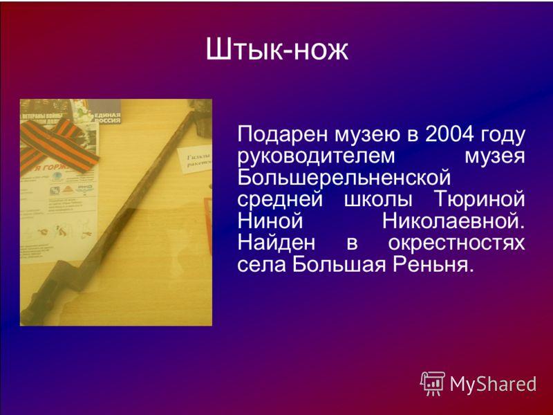 Штык-нож Подарен музею в 2004 году руководителем музея Большерельненской средней школы Тюриной Ниной Николаевной. Найден в окрестностях села Большая Реньня.