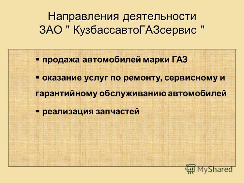 Направления деятельности ЗАО  КузбассавтоГАЗсервис  продажа автомобилей марки ГАЗ оказание услуг по ремонту, сервисному и гарантийному обслуживанию автомобилей реализация запчастей