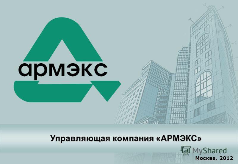 Copyright © 2012 АРМЭКС www.armex.su 1 Москва, 2012 Управляющая компания «АРМЭКС»
