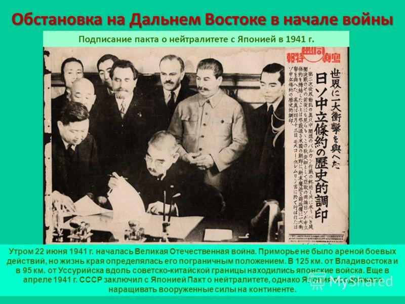 Обстановка на Дальнем Востоке в начале войны Подписание пакта о нейтралитете с Японией в 1941 г. Утром 22 июня 1941 г. началась Великая Отечественная война. Приморье не было ареной боевых действий, но жизнь края определялась его пограничным положение