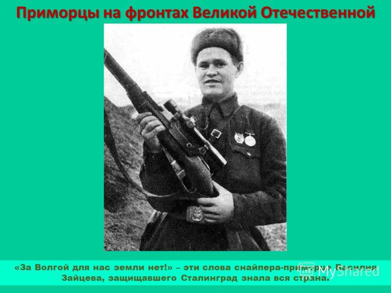 Приморцы на фронтах Великой Отечественной «За Волгой для нас земли нет!» – эти слова снайпера-приморца Василия Зайцева, защищавшего Сталинград знала вся страна.