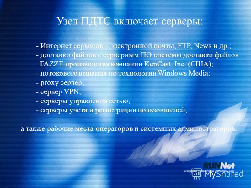 Узел ПДТС включает серверы: - Интернет сервисов – электронной почты, FTP, News и др.; - доставки файлов с серверным ПО системы доставки файлов FAZZT производства компании KenCast, Inc. (США); - потокового вещания по технологии Windows Media; - proxy