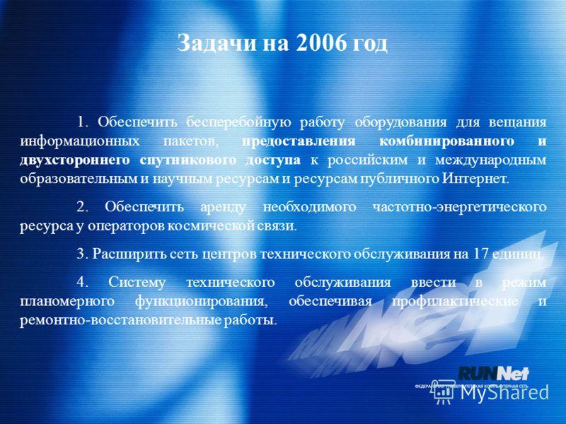 Задачи на 2006 год 1. Обеспечить бесперебойную работу оборудования для вещания информационных пакетов, предоставления комбинированного и двухстороннего спутникового доступа к российским и международным образовательным и научным ресурсам и ресурсам пу