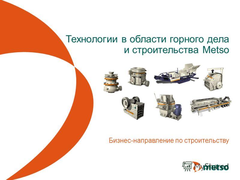 Технологии в области горного дела и строительства Metso Бизнес-направление по строительству