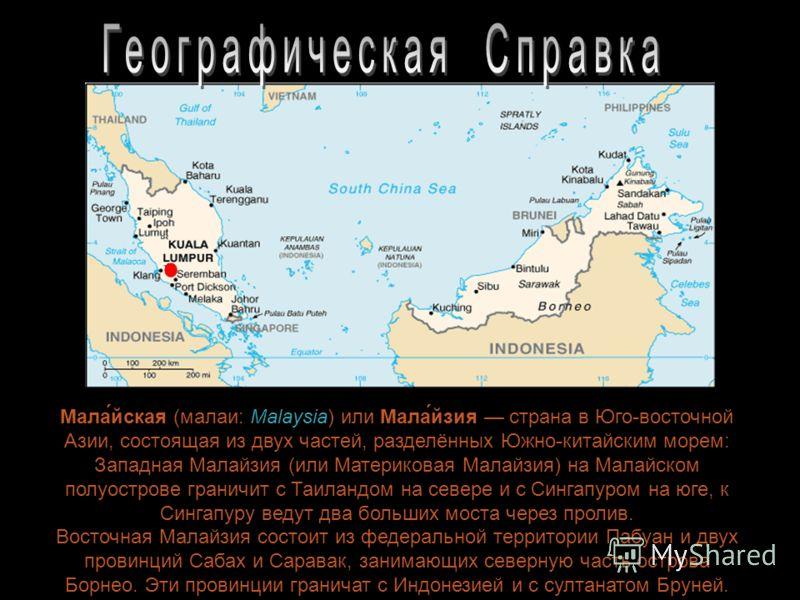 Мала́йская (малаи: Malaysia) или Мала́йзия страна в Юго-восточной Азии, состоящая из двух частей, разделённых Южно-китайским морем: Западная Малайзия (или Материковая Малайзия) на Малайском полуострове граничит с Таиландом на севере и с Сингапуром на