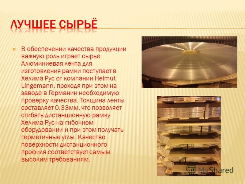 В обеспечении качества продукции важную роль играет сырьё. Алюминиевая лента для изготовления рамки поступает в Хелима Рус от компании Helmut Lingemann, проходя при этом на заводе в Германии необходимую проверку качества. Толщина ленты составляет 0,3