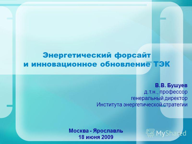 1 Энергетический форсайт и инновационное обновление ТЭК Москва - Ярославль 18 июня 2009 В.В. Бушуев д.т.н., профессор генеральный директор Института энергетической стратегии