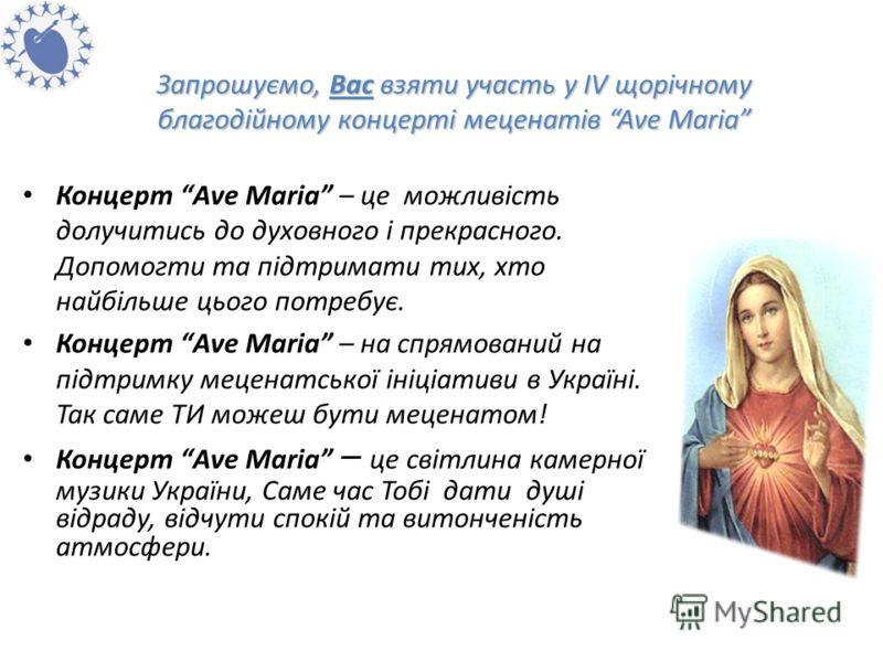 Запрошуємо, Вас взяти участь у IV щорічному благодійному концерті меценатів Ave Maria Концерт Аve Мaria – це можливість долучитись до духовного і прекрасного. Допомогти та підтримати тих, хто найбільше цього потребує. Концерт Аve Мaria – на спрямован