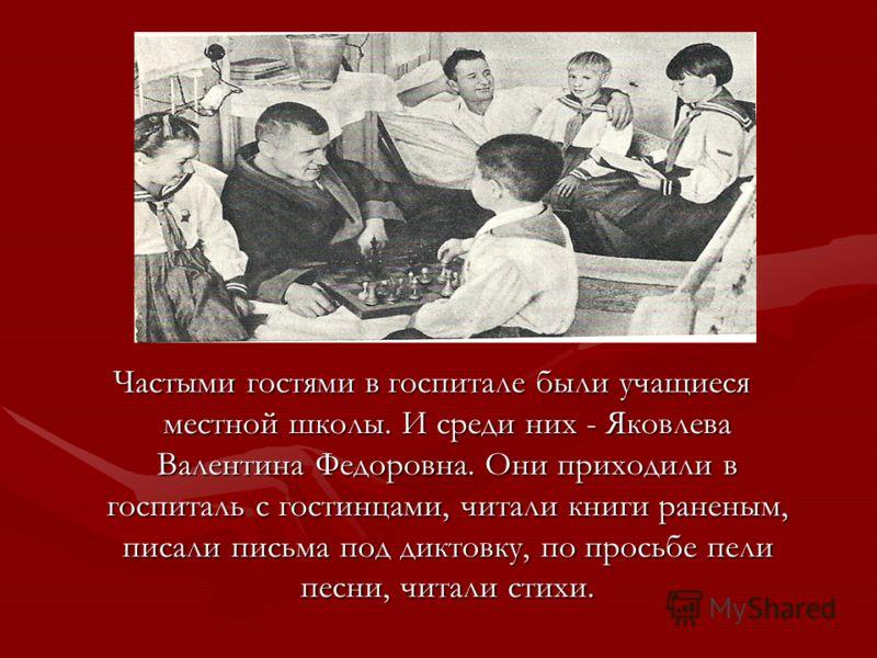 Частыми гостями в госпитале были учащиеся местной школы. И среди них - Яковлева Валентина Федоровна. Они приходили в госпиталь с гостинцами, читали книги раненым, писали письма под диктовку, по просьбе пели песни, читали стихи.