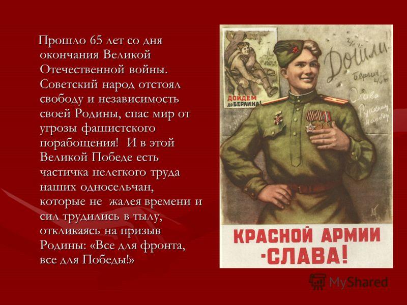 Прошло 65 лет со дня окончания Великой Отечественной войны. Советский народ отстоял свободу и независимость своей Родины, спас мир от угрозы фашистского порабощения! И в этой Великой Победе есть частичка нелегкого труда наших односельчан, которые не