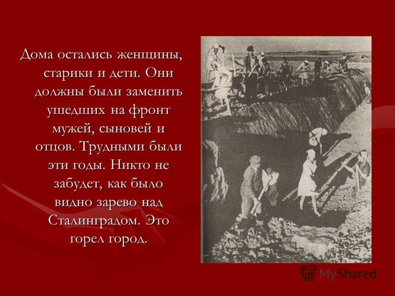 Дома остались женщины, старики и дети. Они должны были заменить ушедших на фронт мужей, сыновей и отцов. Трудными были эти годы. Никто не забудет, как было видно зарево над Сталинградом. Это горел город.