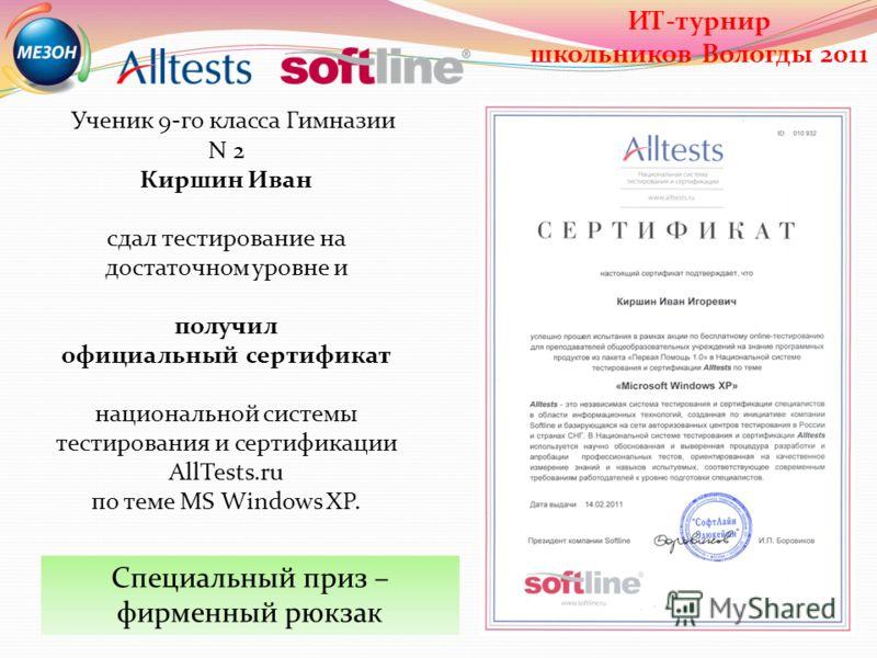 Ученик 9-го класса Гимназии N 2 Киршин Иван сдал тестирование на достаточном уровне и получил официальный сертификат национальной системы тестирования и сертификации AllTests.ru по теме MS Windows XP. Специальный приз – фирменный рюкзак ИТ-турнир шко