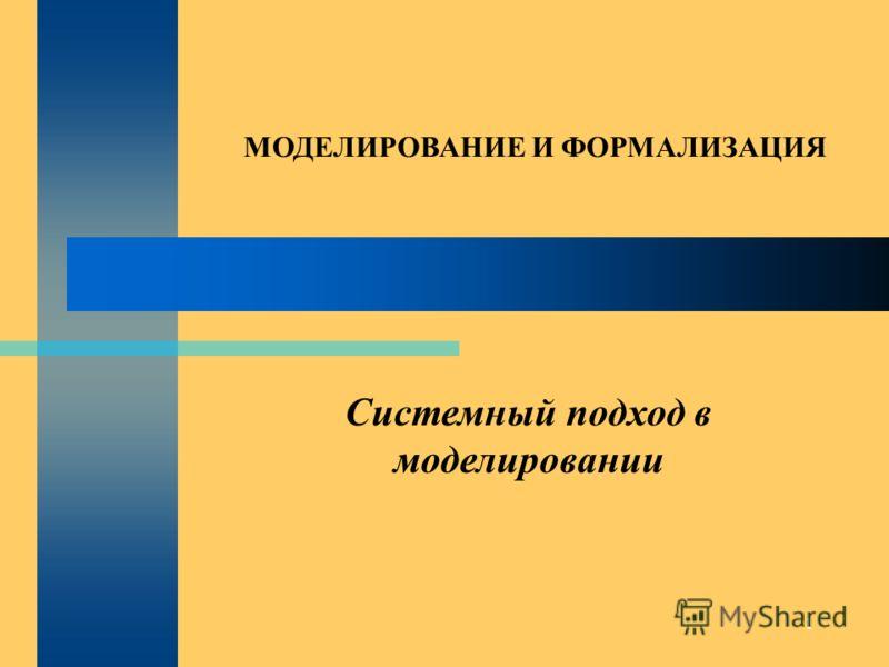1 Системный подход в моделировании МОДЕЛИРОВАНИЕ И ФОРМАЛИЗАЦИЯ
