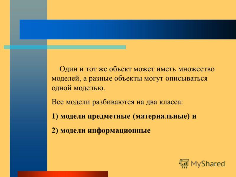 7 Один и тот же объект может иметь множество моделей, а разные объекты могут описываться одной моделью. Все модели разбиваются на два класса: 1) модели предметные (материальные) и 2) модели информационные