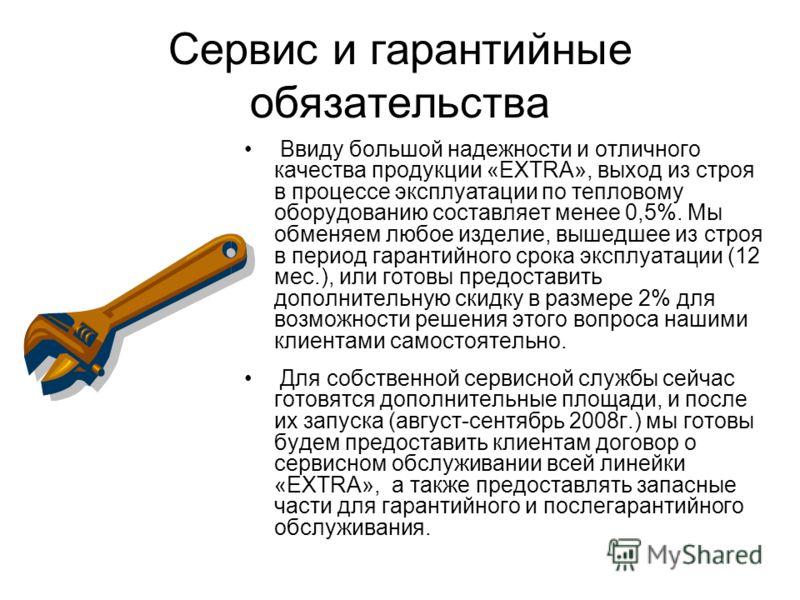 Сервис и гарантийные обязательства Ввиду большой надежности и отличного качества продукции «EXTRA», выход из строя в процессе эксплуатации по тепловому оборудованию составляет менее 0,5%. Мы обменяем любое изделие, вышедшее из строя в период гарантий